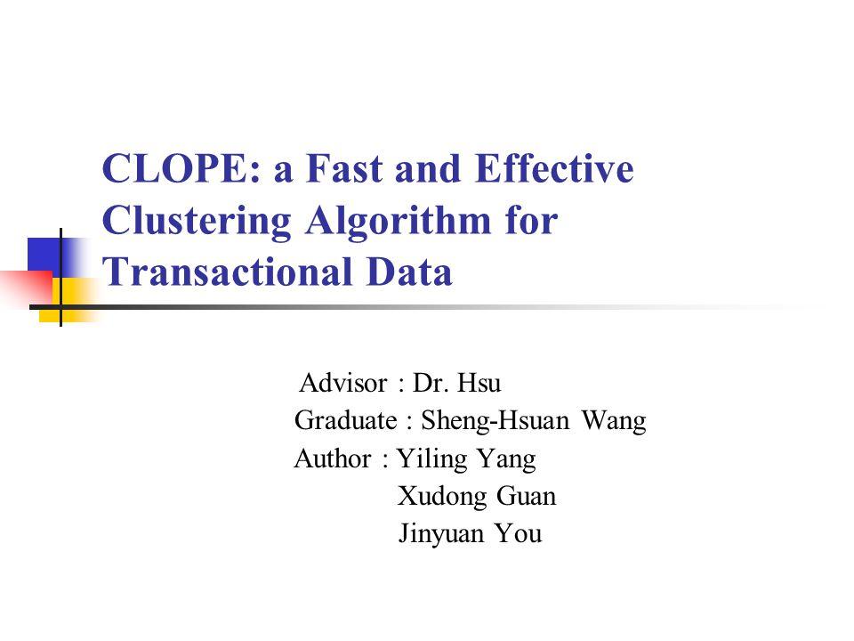 CLOPE: a Fast and Effective Clustering Algorithm for Transactional Data Advisor : Dr. Hsu Graduate : Sheng-Hsuan Wang Author : Yiling Yang Xudong Guan