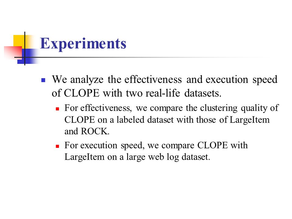 Experiments We analyze the effectiveness and execution speed of CLOPE with two real-life datasets. For effectiveness, we compare the clustering qualit