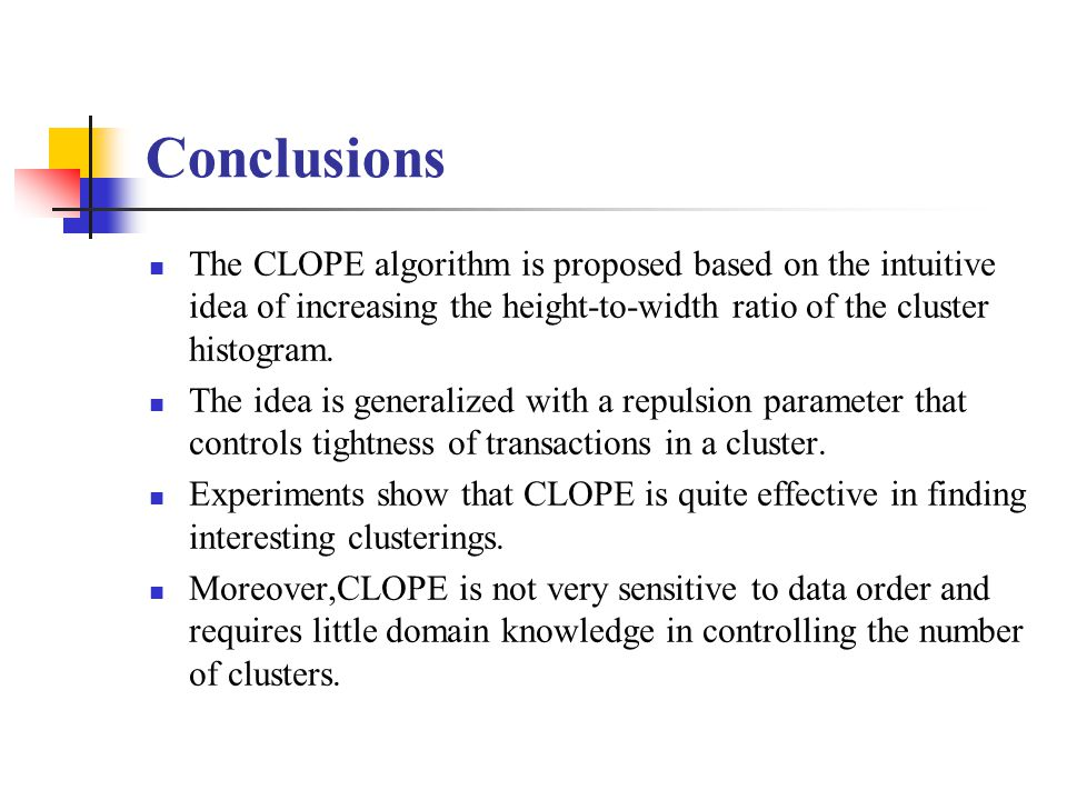 Conclusions The CLOPE algorithm is proposed based on the intuitive idea of increasing the height-to-width ratio of the cluster histogram. The idea is