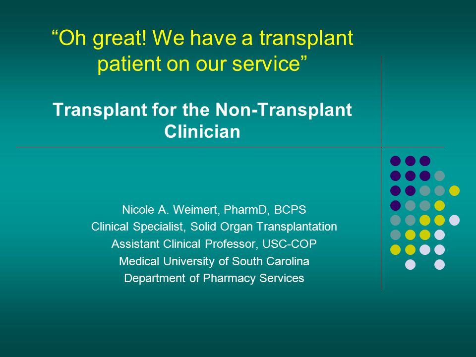 """Oh great! We have a transplant patient on our service"" Transplant for the Non-Transplant Clinician Nicole A. Weimert, PharmD, BCPS Clinical Specialis"