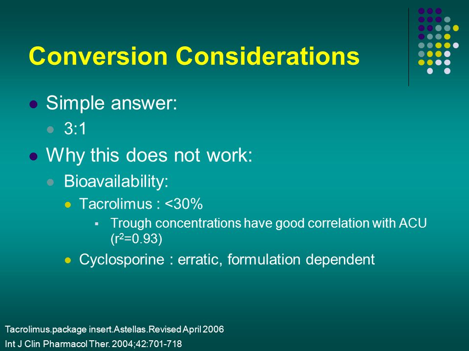 Conversion Considerations Simple answer: 3:1 Why this does not work: Bioavailability: Tacrolimus : <30%  Trough concentrations have good correlation