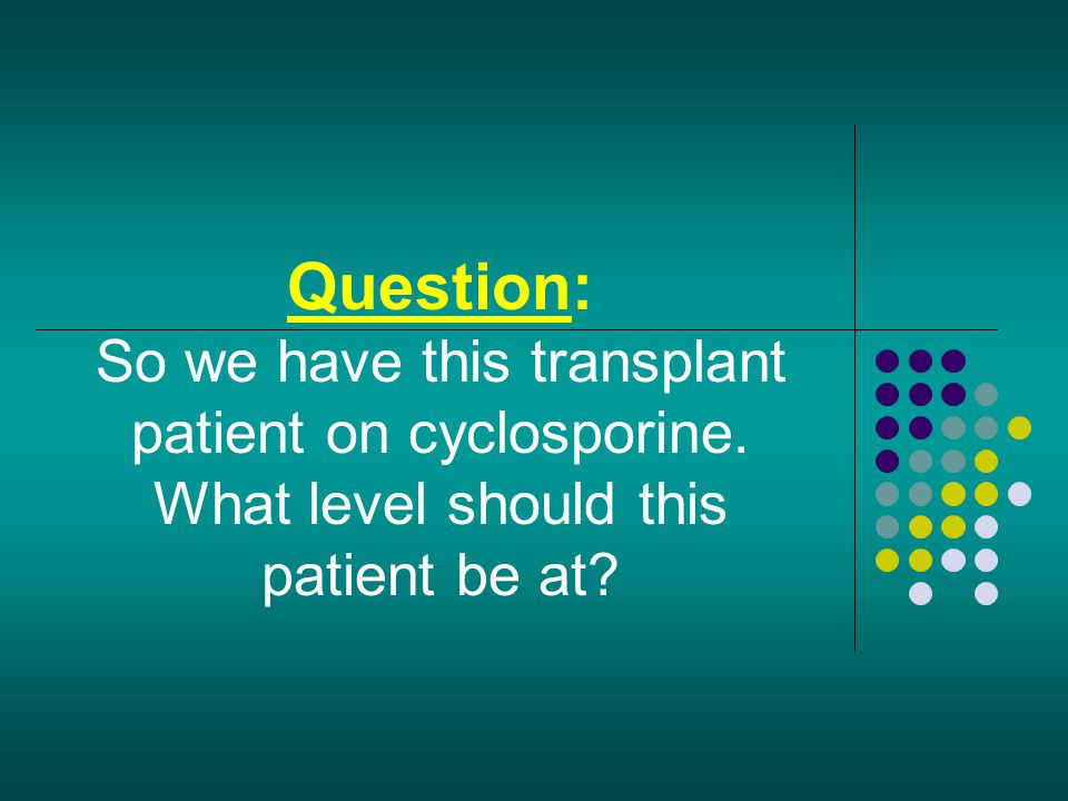 Question: So we have this transplant patient on cyclosporine. What level should this patient be at?
