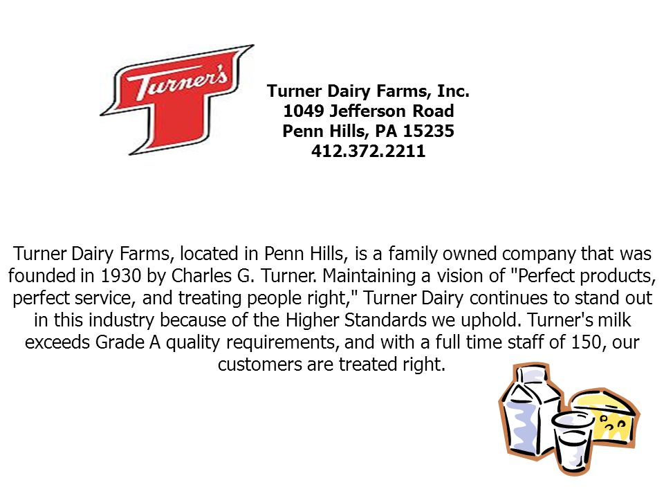Turner Dairy Farms, Inc. 1049 Jefferson Road Penn Hills, PA 15235 412.372.2211 Turner Dairy Farms, located in Penn Hills, is a family owned company th