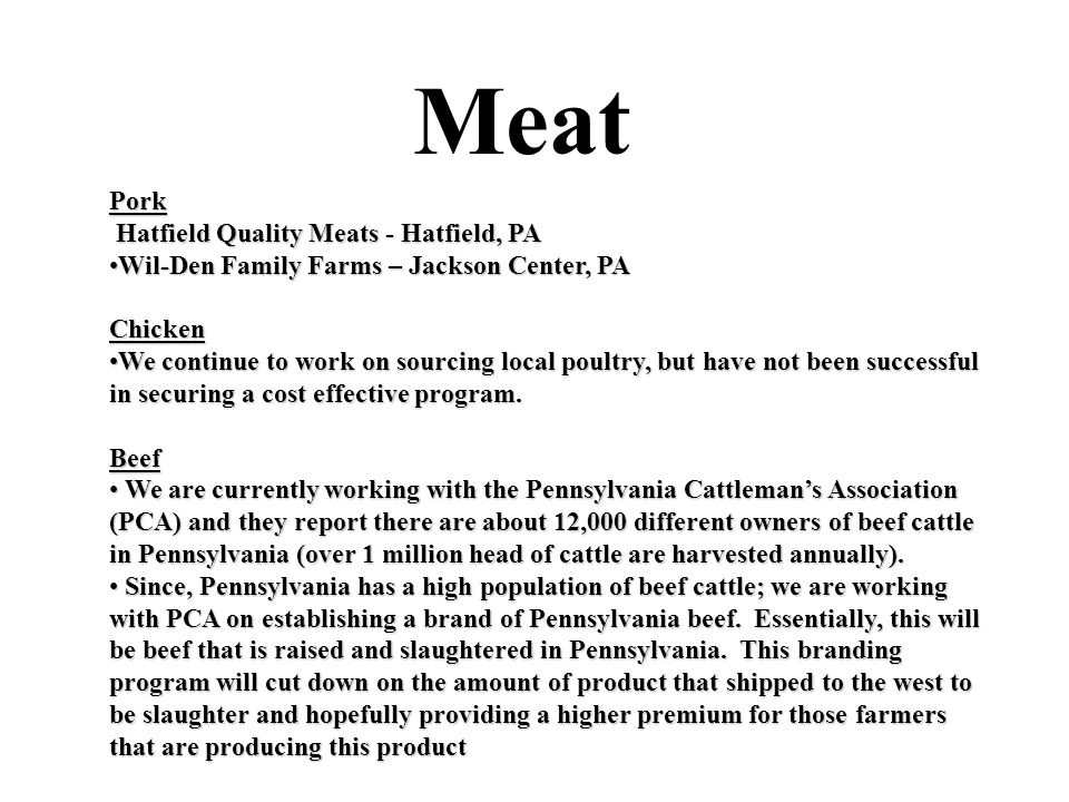 Meat Pork Hatfield Quality Meats - Hatfield, PA Hatfield Quality Meats - Hatfield, PA Wil-Den Family Farms – Jackson Center, PAWil-Den Family Farms – Jackson Center, PAChicken We continue to work on sourcing local poultry, but have not been successful in securing a cost effective program.We continue to work on sourcing local poultry, but have not been successful in securing a cost effective program.Beef We are currently working with the Pennsylvania Cattleman's Association (PCA) and they report there are about 12,000 different owners of beef cattle in Pennsylvania (over 1 million head of cattle are harvested annually).