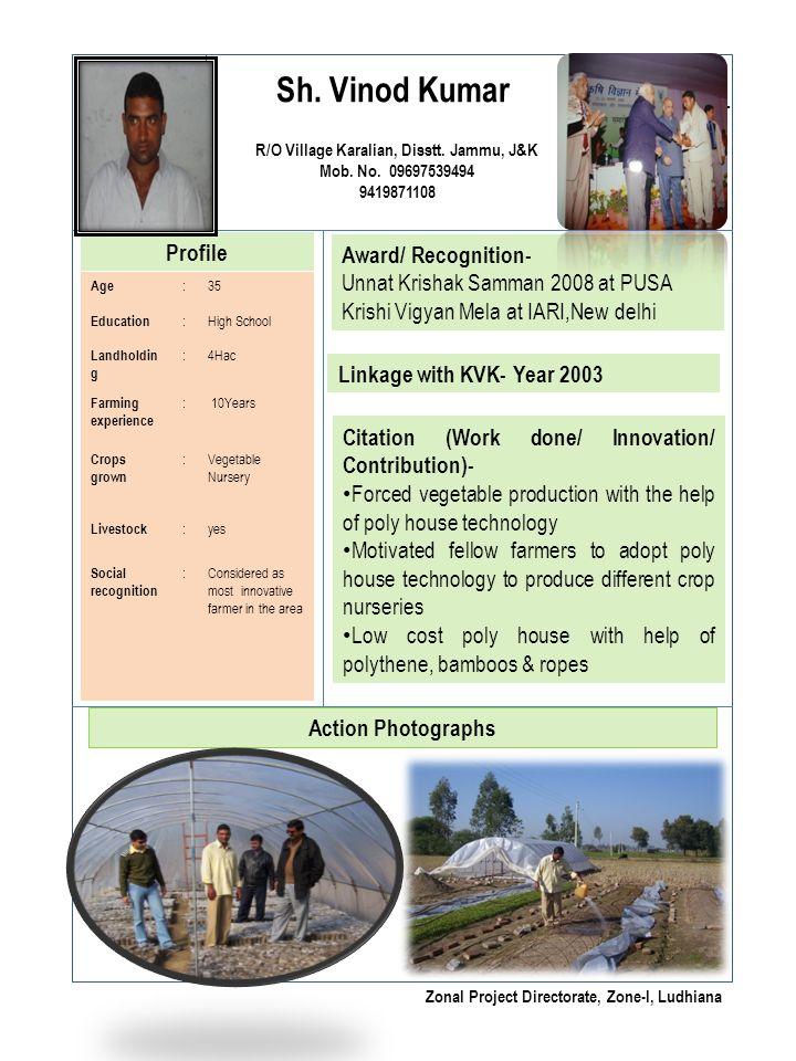 Sh. Vinod Kumar R/O Village Karalian, Disstt. Jammu, J&K Mob. No. 09697539494 9419871108 Profile Award/ Recognition- Unnat Krishak Samman 2008 at PUSA