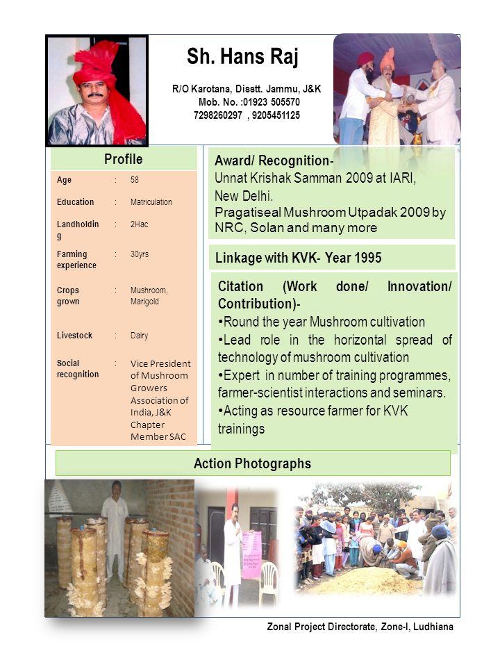 Sh. Hans Raj R/O Karotana, Disstt. Jammu, J&K Mob. No. :01923 505570 7298260297, 9205451125 Profile Award/ Recognition- Unnat Krishak Samman 2009 at I