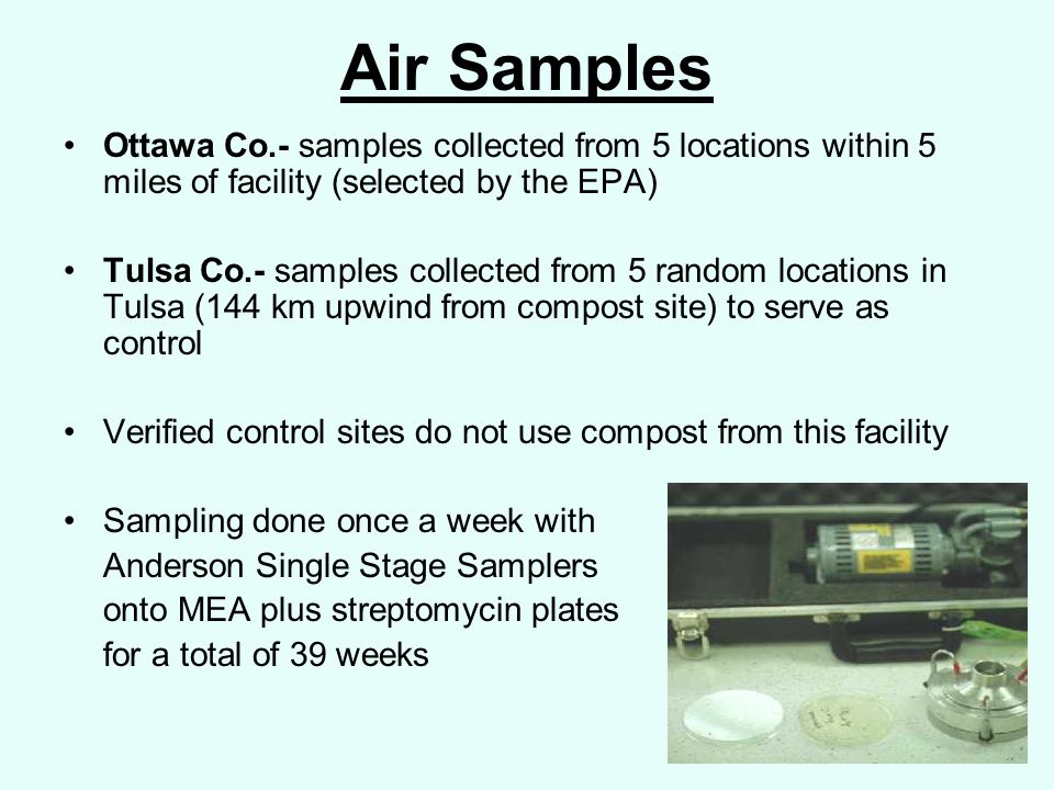 Air Samples Ottawa Co.- samples collected from 5 locations within 5 miles of facility (selected by the EPA) Tulsa Co.- samples collected from 5 random locations in Tulsa (144 km upwind from compost site) to serve as control Verified control sites do not use compost from this facility Sampling done once a week with Anderson Single Stage Samplers onto MEA plus streptomycin plates for a total of 39 weeks