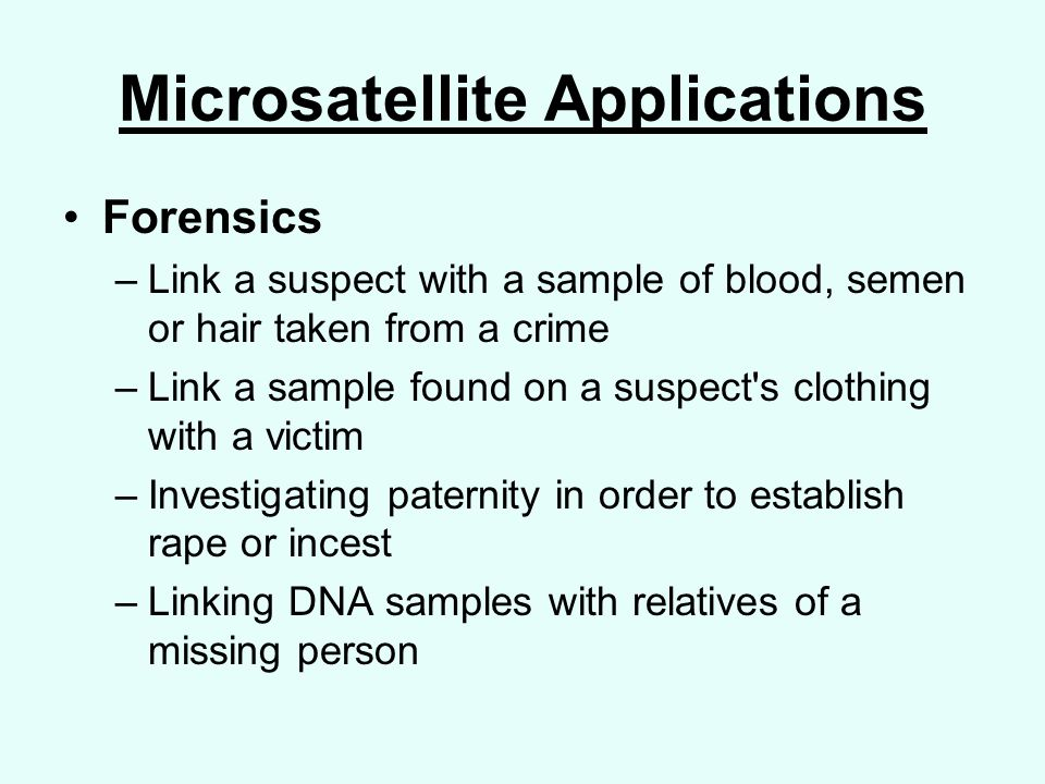 Microsatellite Applications Forensics –Link a suspect with a sample of blood, semen or hair taken from a crime –Link a sample found on a suspect s clothing with a victim –Investigating paternity in order to establish rape or incest –Linking DNA samples with relatives of a missing person