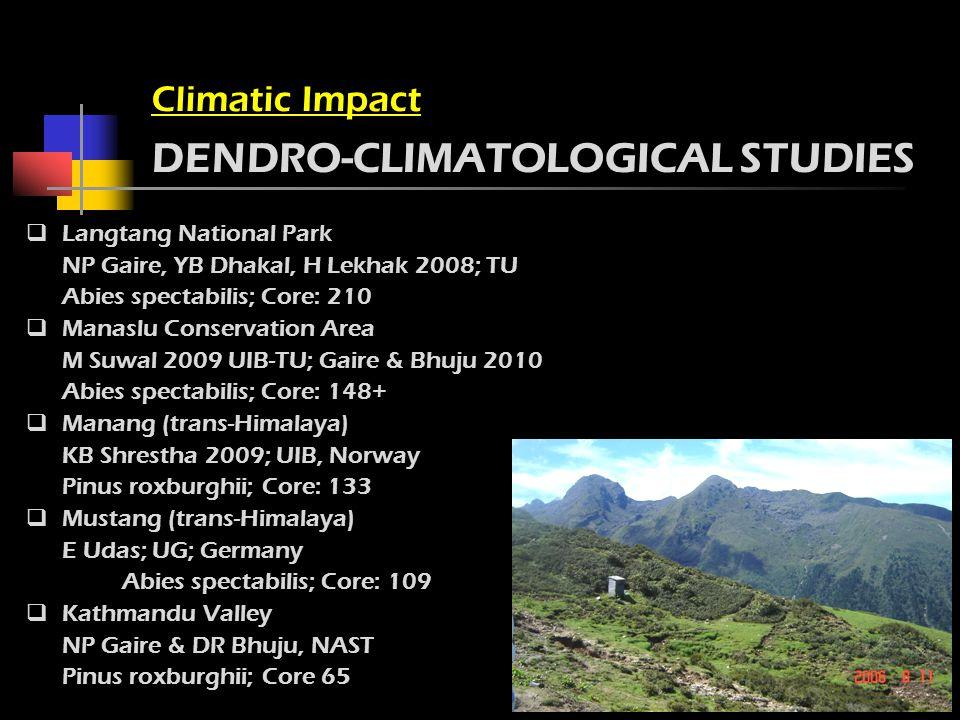 Climatic Impact DENDRO-CLIMATOLOGICAL STUDIES Langtang National Park NP Gaire, YB Dhakal, H Lekhak 2008; TU Abies spectabilis; Core: 210 Manaslu Conservation Area M Suwal 2009 UIB-TU; Gaire & Bhuju 2010 Abies spectabilis; Core: 148+ Manang (trans-Himalaya) KB Shrestha 2009; UIB, Norway Pinus roxburghii; Core: 133 Mustang (trans-Himalaya) E Udas; UG; Germany Abies spectabilis; Core: 109 Kathmandu Valley NP Gaire & DR Bhuju, NAST Pinus roxburghii; Core 65