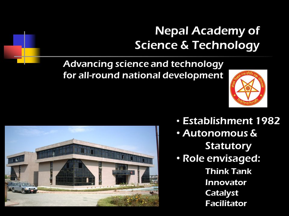 Establishment 1982 Autonomous & Statutory Role envisaged: Think Tank Innovator Catalyst Facilitator Nepal Academy of Science & Technology Advancing science and technology for all-round national development