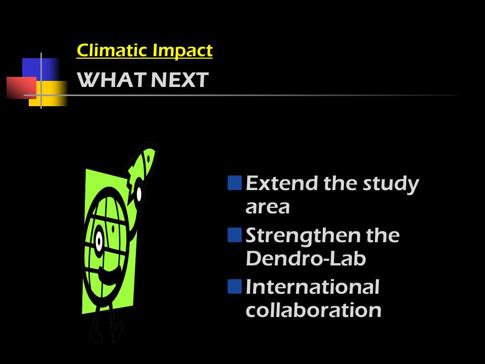 Climatic Impact WHAT NEXT Extend the study area Strengthen the Dendro-Lab International collaboration