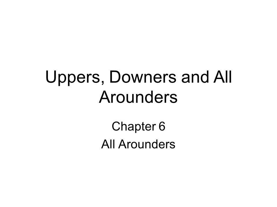 Uppers, Downers and All Arounders Chapter 6 All Arounders