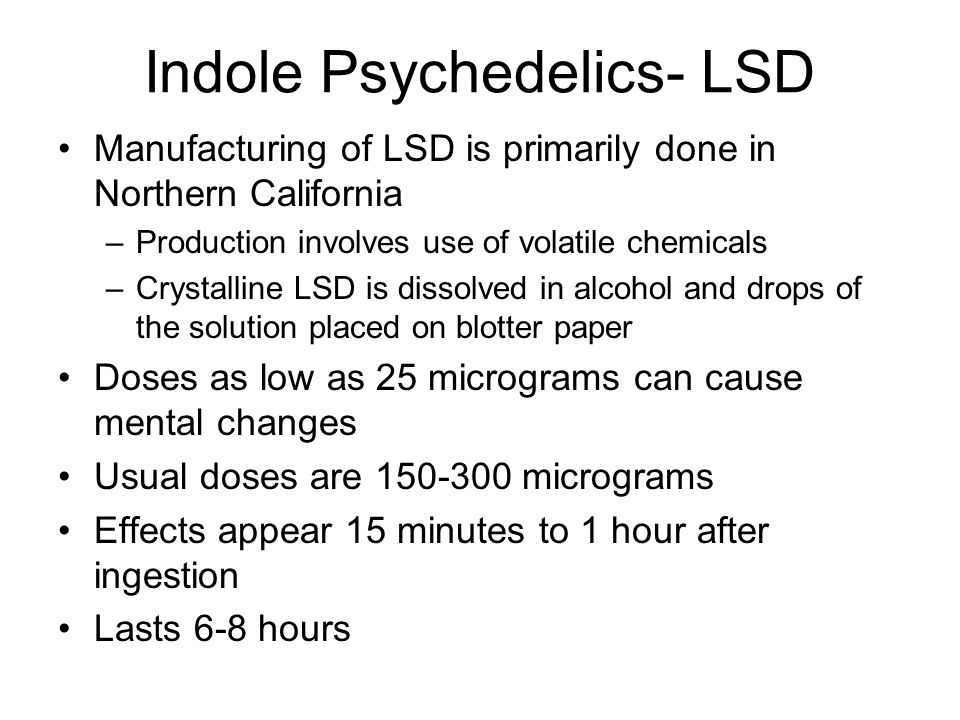 Indole Psychedelics- LSD Manufacturing of LSD is primarily done in Northern California –Production involves use of volatile chemicals –Crystalline LSD