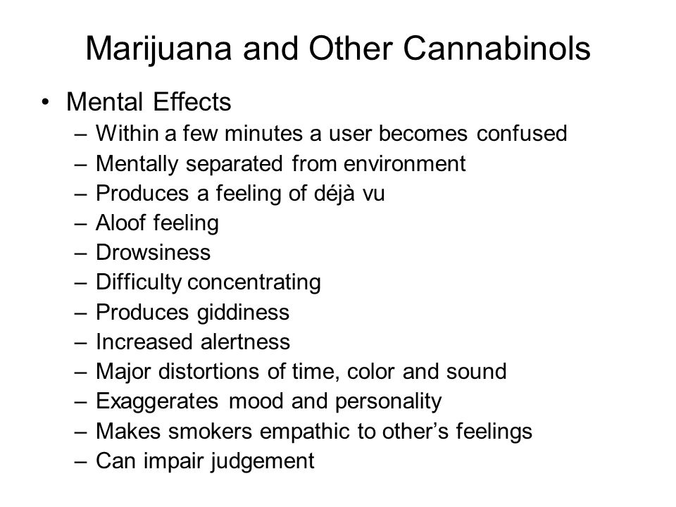 Marijuana and Other Cannabinols Mental Effects –Within a few minutes a user becomes confused –Mentally separated from environment –Produces a feeling