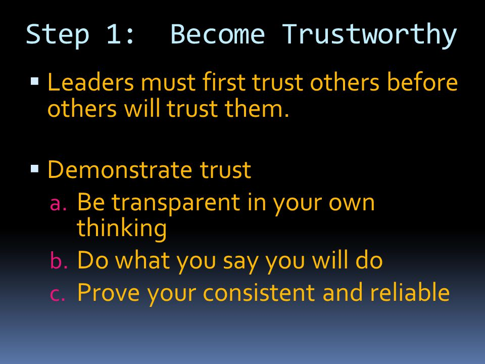 Step 1: Become Trustworthy  Leaders must first trust others before others will trust them.  Demonstrate trust a. Be transparent in your own thinking