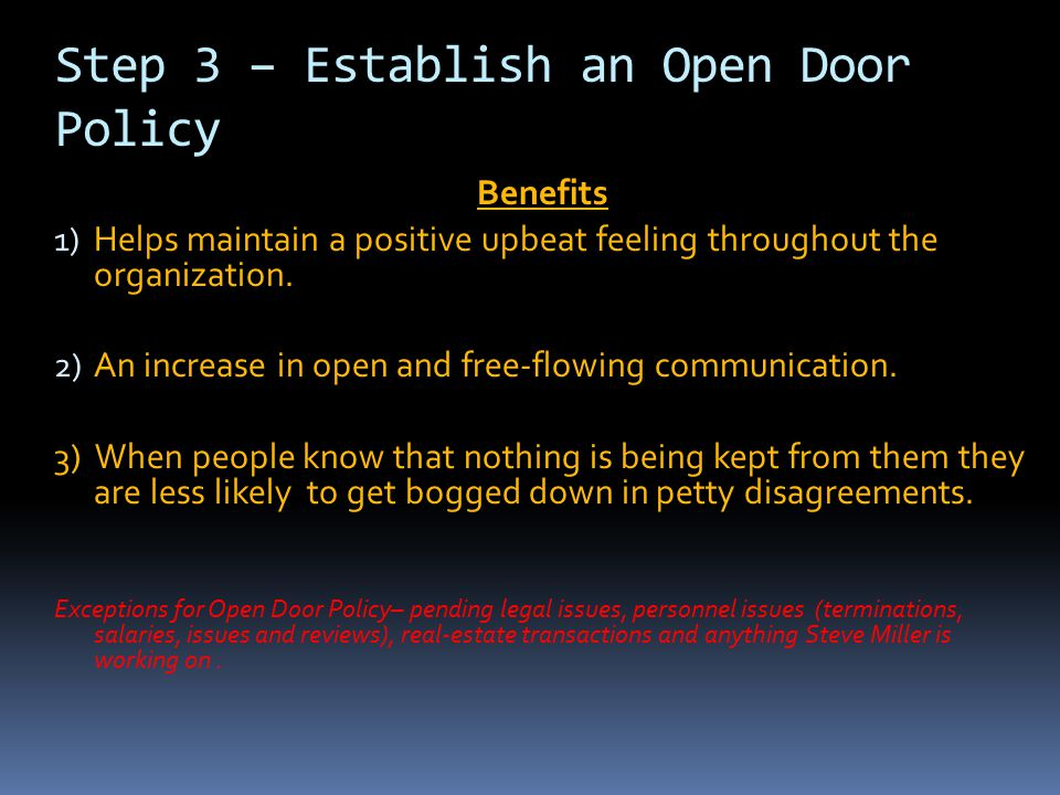 Step 3 – Establish an Open Door Policy Benefits 1) Helps maintain a positive upbeat feeling throughout the organization. 2) An increase in open and fr