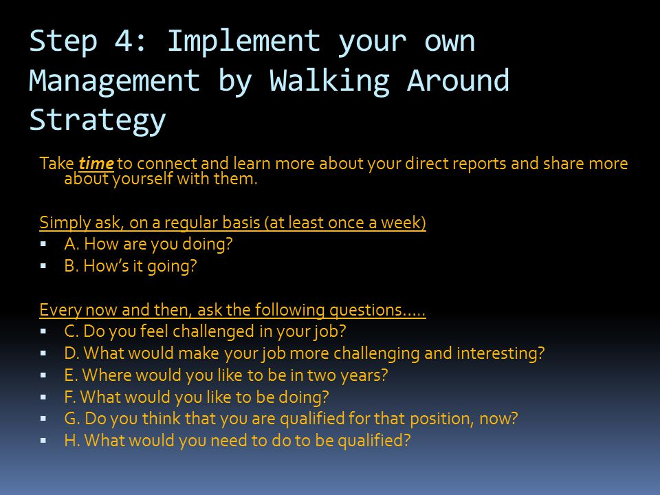 Step 4: Implement your own Management by Walking Around Strategy Take time to connect and learn more about your direct reports and share more about yo