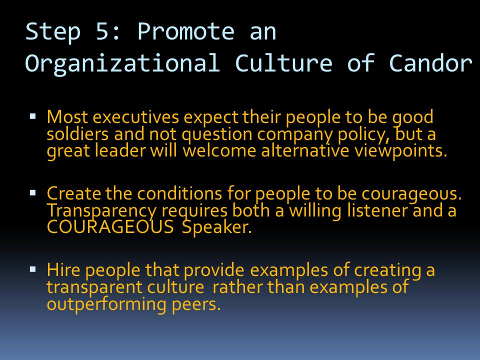 Step 5: Promote an Organizational Culture of Candor  Most executives expect their people to be good soldiers and not question company policy, but a g