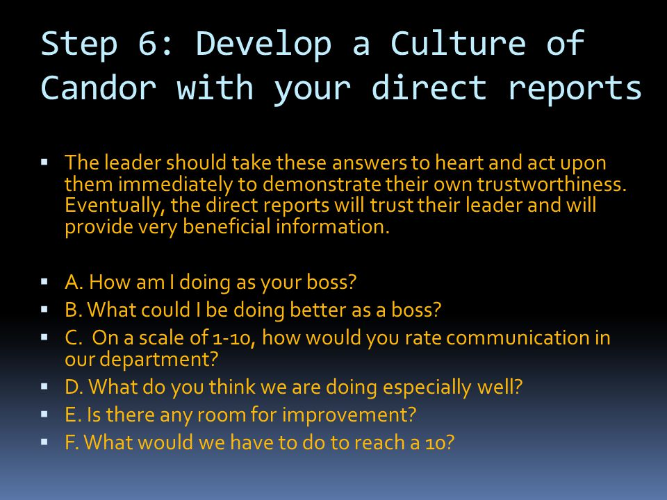Step 6: Develop a Culture of Candor with your direct reports  The leader should take these answers to heart and act upon them immediately to demonstr