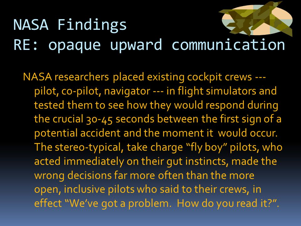 NASA Findings RE: opaque upward communication NASA researchers placed existing cockpit crews --- pilot, co-pilot, navigator --- in flight simulators and tested them to see how they would respond during the crucial 30-45 seconds between the first sign of a potential accident and the moment it would occur.