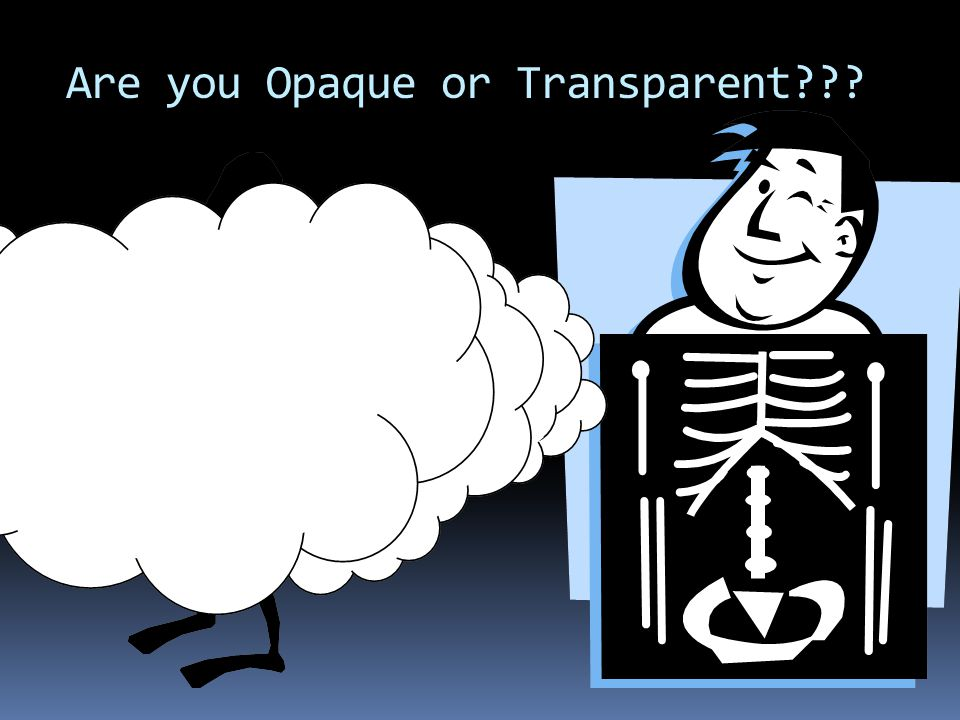 Are you Opaque or Transparent???
