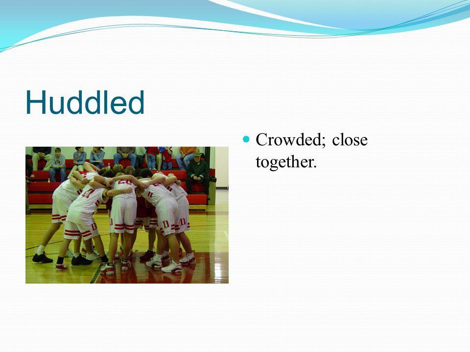 Huddled Crowded; close together.