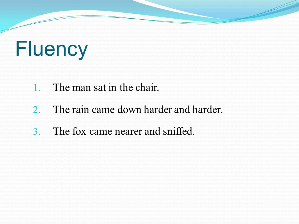 Fluency 1. The man sat in the chair. 2. The rain came down harder and harder. 3. The fox came nearer and sniffed.