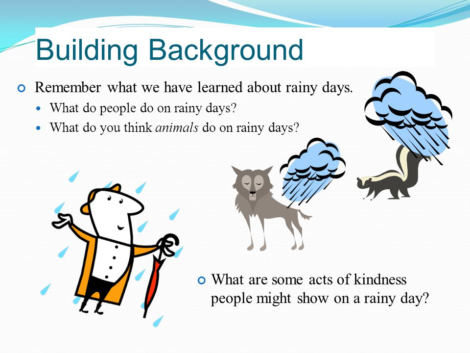 Building Background Remember what we have learned about rainy days. What do people do on rainy days? What do you think animals do on rainy days? What