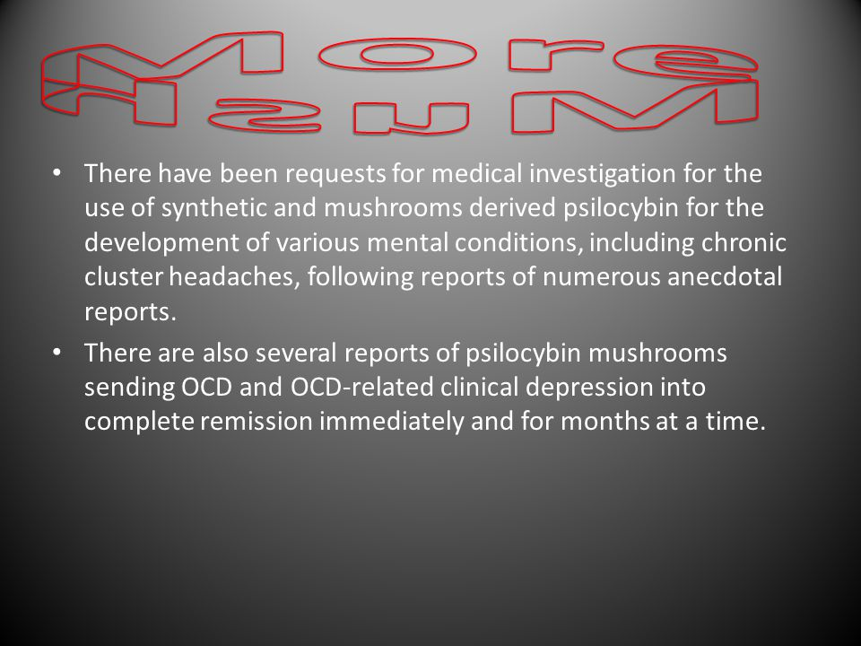 There have been requests for medical investigation for the use of synthetic and mushrooms derived psilocybin for the development of various mental conditions, including chronic cluster headaches, following reports of numerous anecdotal reports.