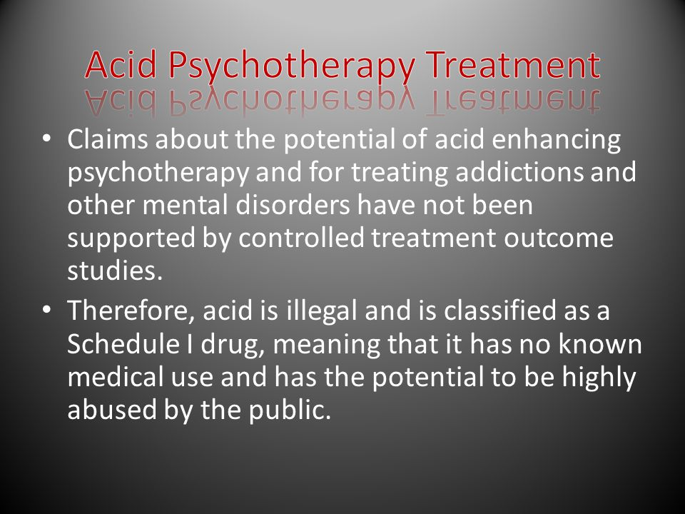 Claims about the potential of acid enhancing psychotherapy and for treating addictions and other mental disorders have not been supported by controlled treatment outcome studies.