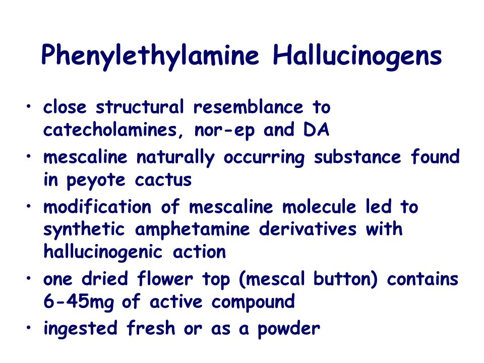 Phenylethylamine Hallucinogens close structural resemblance to catecholamines, nor-ep and DA mescaline naturally occurring substance found in peyote c