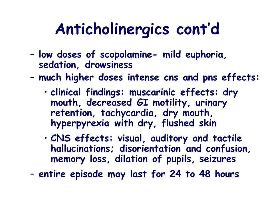 Anticholinergics cont'd –low doses of scopolamine- mild euphoria, sedation, drowsiness –much higher doses intense cns and pns effects: clinical findin
