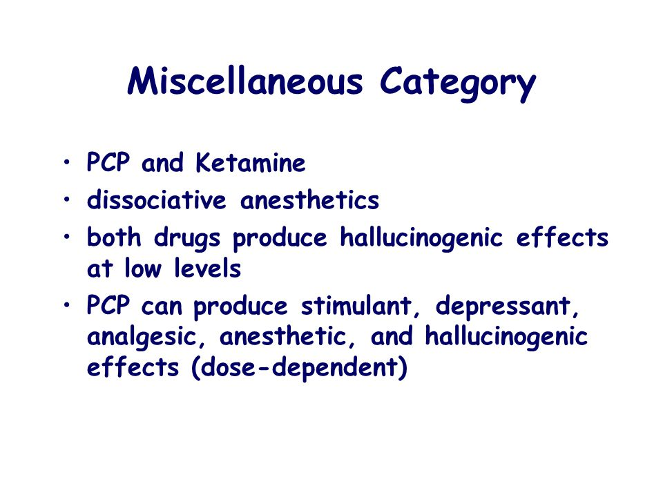 Miscellaneous Category PCP and Ketamine dissociative anesthetics both drugs produce hallucinogenic effects at low levels PCP can produce stimulant, de
