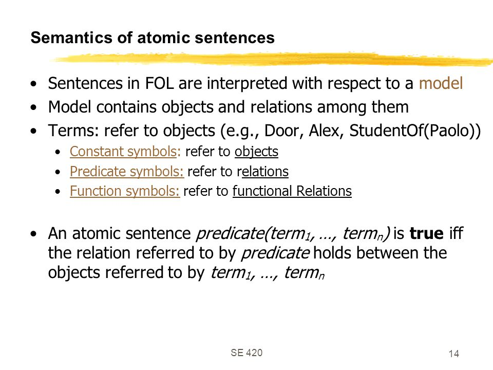 SE 420 14 Semantics of atomic sentences Sentences in FOL are interpreted with respect to a model Model contains objects and relations among them Terms: refer to objects (e.g., Door, Alex, StudentOf(Paolo)) Constant symbols: refer to objects Predicate symbols: refer to relations Function symbols: refer to functional Relations An atomic sentence predicate(term 1, …, term n ) is true iff the relation referred to by predicate holds between the objects referred to by term 1, …, term n