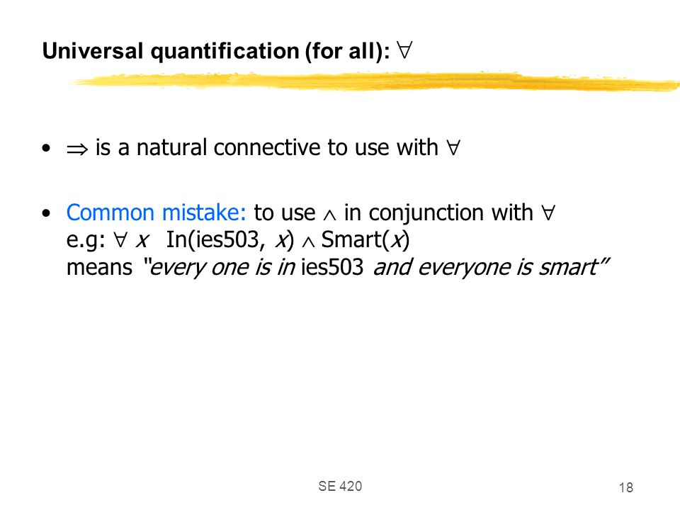 SE 420 18 Universal quantification (for all):   is a natural connective to use with  Common mistake: to use  in conjunction with  e.g:  x In(ies503, x)  Smart(x) means every one is in ies503 and everyone is smart