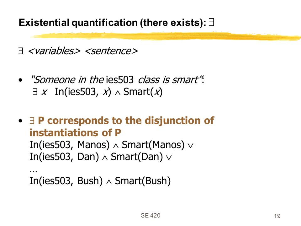 SE 420 19 Existential quantification (there exists):   Someone in the ies503 class is smart :  x In(ies503, x)  Smart(x)  P corresponds to the disjunction of instantiations of P In(ies503, Manos)  Smart(Manos)  In(ies503, Dan)  Smart(Dan)  … In(ies503, Bush)  Smart(Bush)