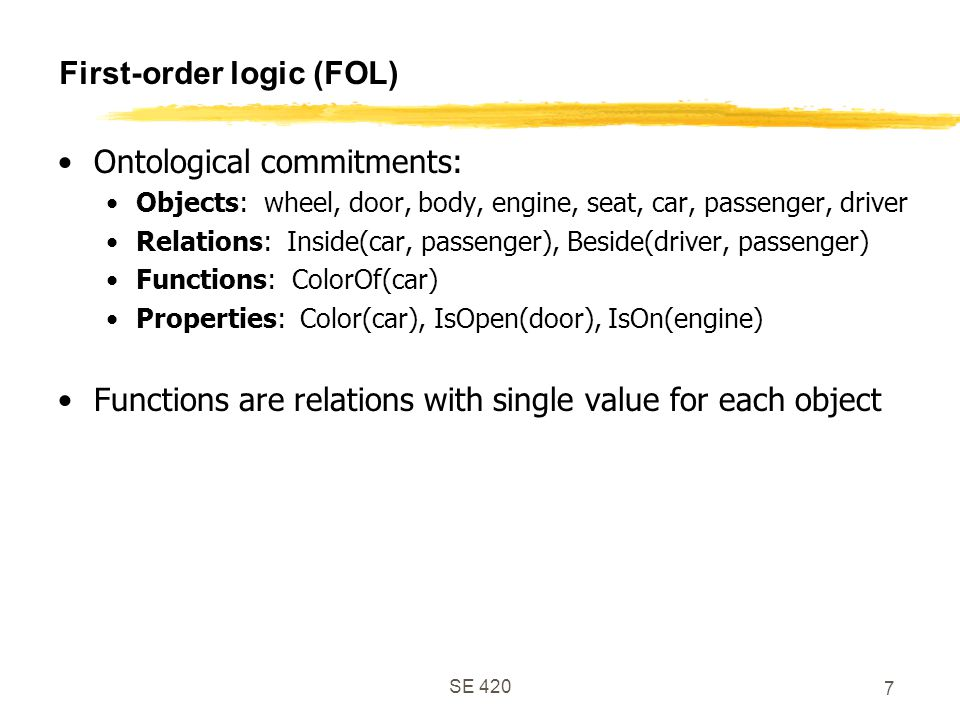 SE 420 7 First-order logic (FOL) Ontological commitments: Objects: wheel, door, body, engine, seat, car, passenger, driver Relations: Inside(car, passenger), Beside(driver, passenger) Functions: ColorOf(car) Properties: Color(car), IsOpen(door), IsOn(engine) Functions are relations with single value for each object