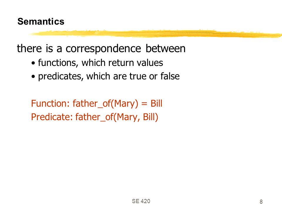 SE 420 8 Semantics there is a correspondence between functions, which return values predicates, which are true or false Function: father_of(Mary) = Bill Predicate: father_of(Mary, Bill)