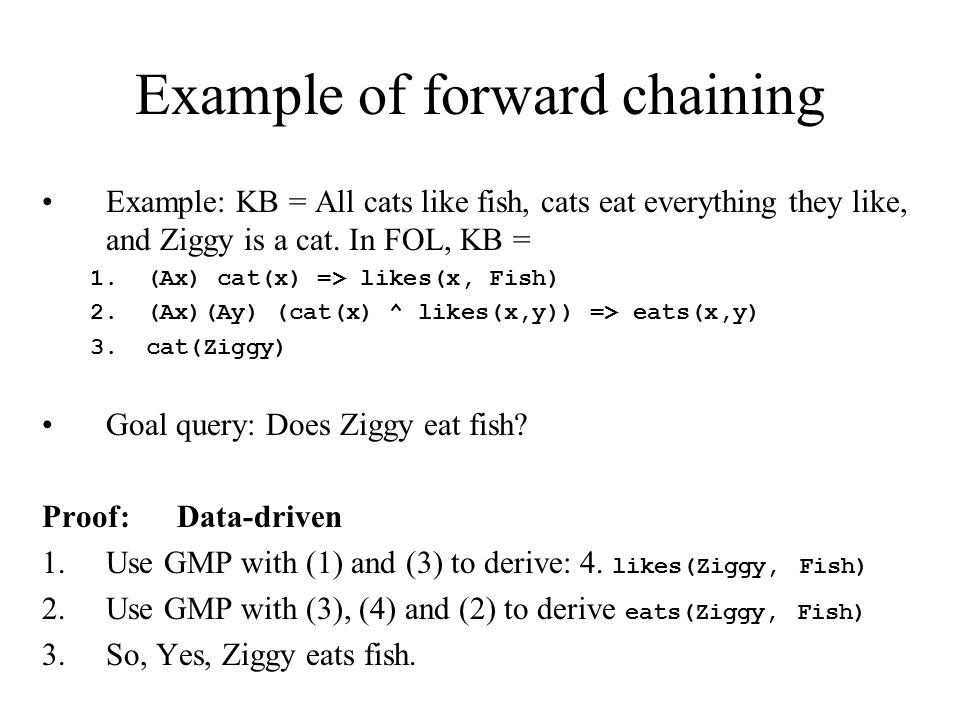 Example of forward chaining Example: KB = All cats like fish, cats eat everything they like, and Ziggy is a cat.