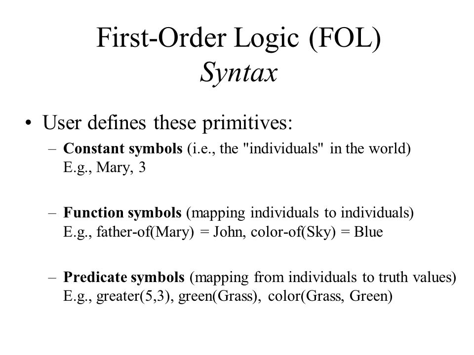 First-Order Logic (FOL) Syntax User defines these primitives: –Constant symbols (i.e., the individuals in the world) E.g., Mary, 3 –Function symbols (mapping individuals to individuals) E.g., father-of(Mary) = John, color-of(Sky) = Blue –Predicate symbols (mapping from individuals to truth values) E.g., greater(5,3), green(Grass), color(Grass, Green)