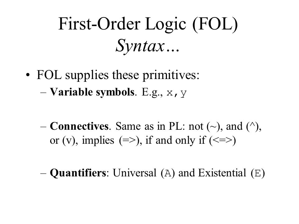 First-Order Logic (FOL) Syntax… FOL supplies these primitives: –Variable symbols.