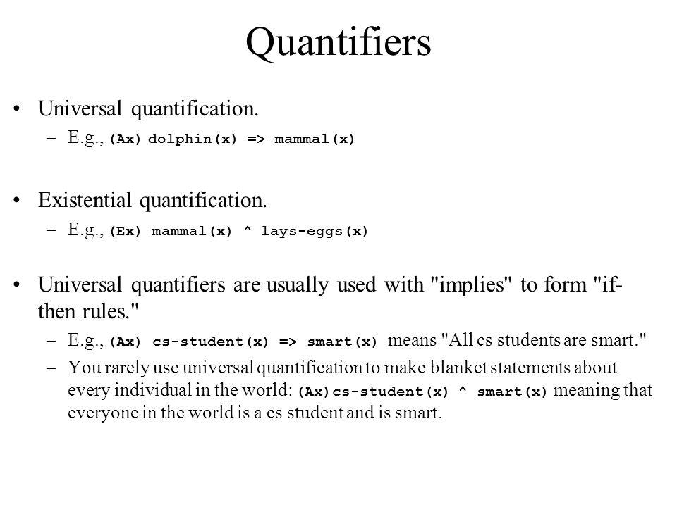 Quantifiers Universal quantification. –E.g., (Ax) dolphin(x) => mammal(x) Existential quantification. –E.g., (Ex) mammal(x) ^ lays-eggs(x) Universal q