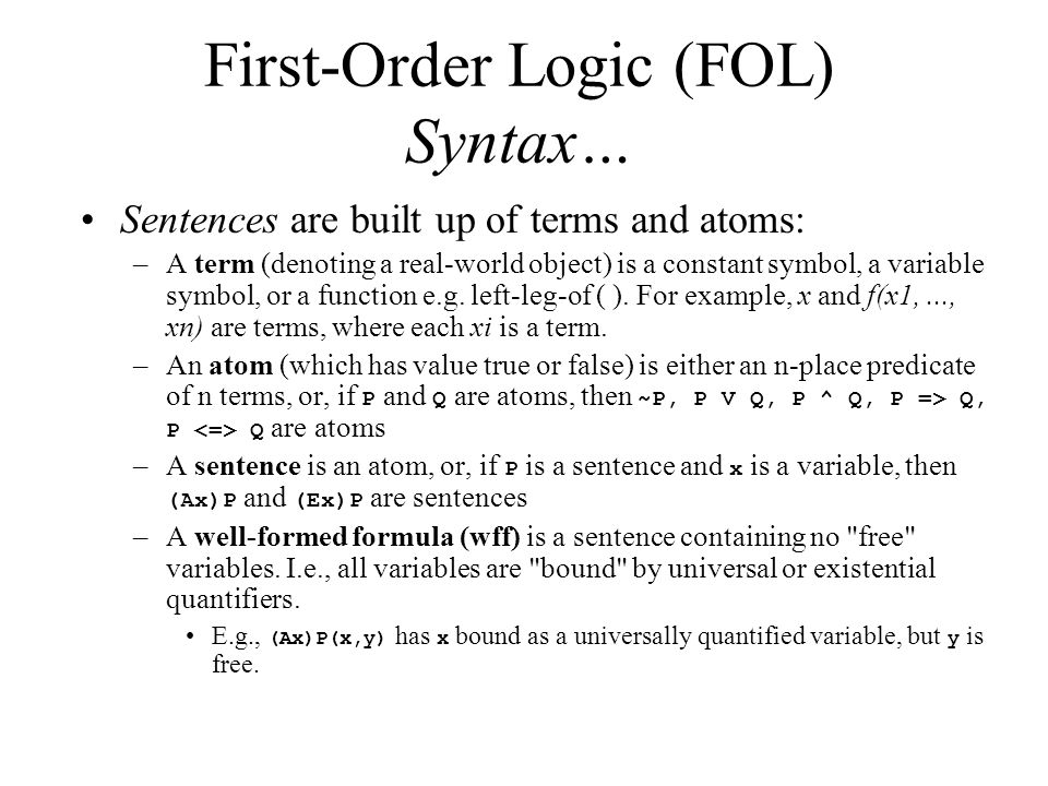 First-Order Logic (FOL) Syntax… Sentences are built up of terms and atoms: –A term (denoting a real-world object) is a constant symbol, a variable symbol, or a function e.g.