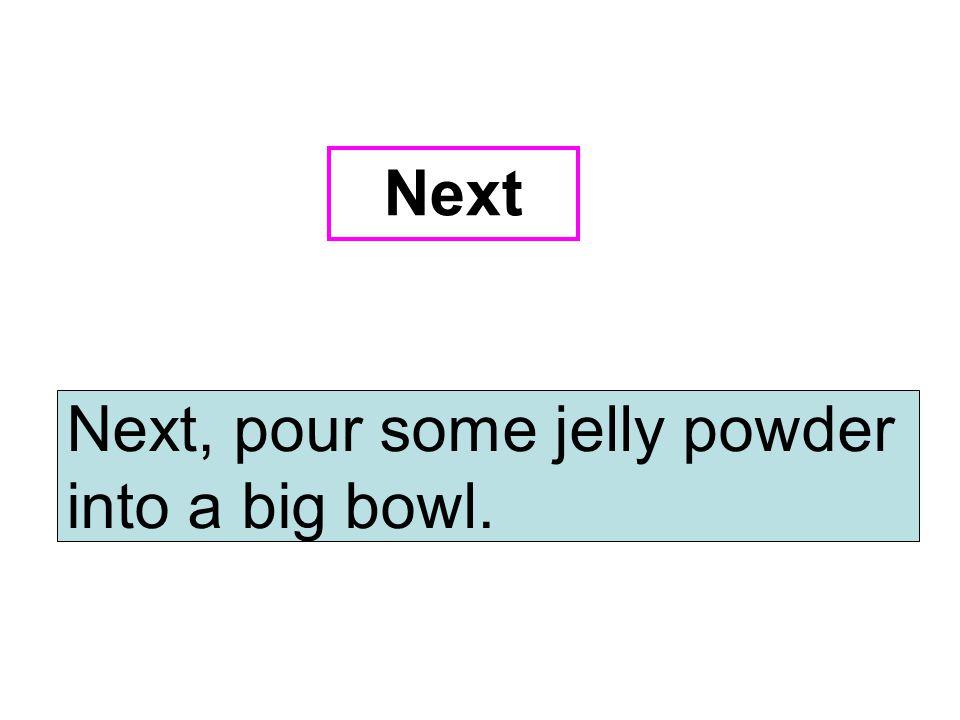 Next, pour some jelly powder into a big bowl. Next