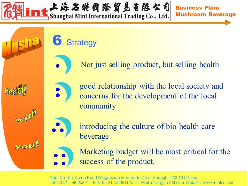 Add: No 185, Ao na Road,Waigaoqiao Free Trade Zone,Shanghai,200131,China Tel: 86-21- 58665251 Fax: 86-21- 58681125 E-Mail: mint@sh163.com Website: www.mintcn.com Business Plan: Mushroom Beverage 6.