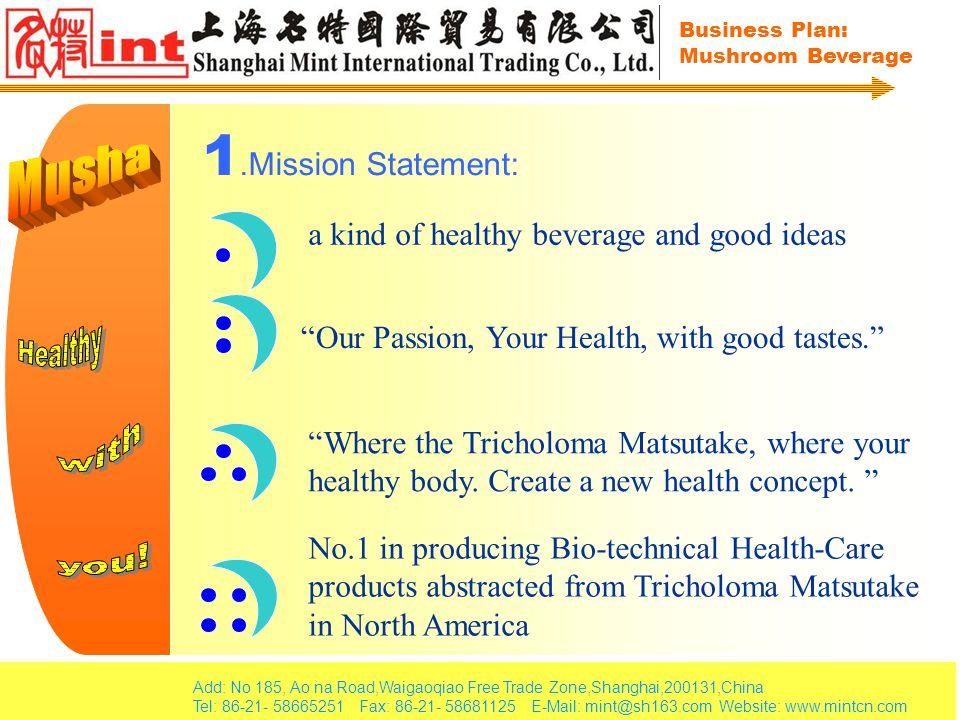 Add: No 185, Ao na Road,Waigaoqiao Free Trade Zone,Shanghai,200131,China Tel: 86-21- 58665251 Fax: 86-21- 58681125 E-Mail: mint@sh163.com Website: www.mintcn.com Business Plan: Mushroom Beverage 2.