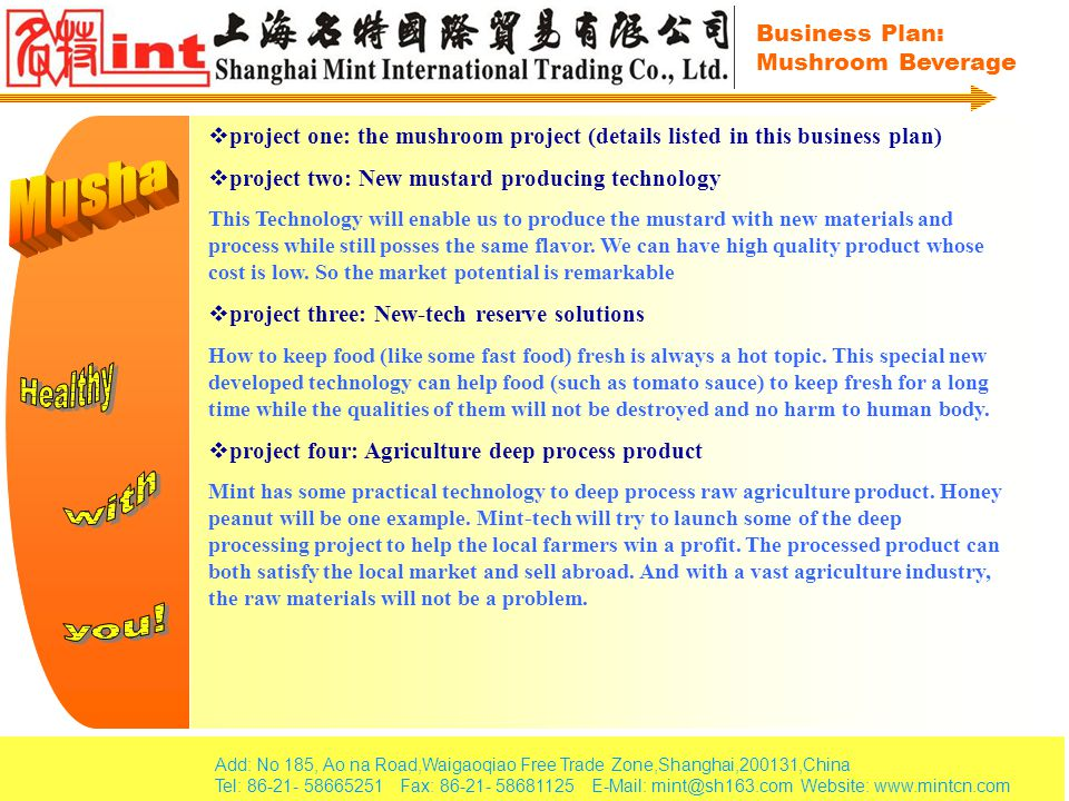 Add: No 185, Ao na Road,Waigaoqiao Free Trade Zone,Shanghai,200131,China Tel: 86-21- 58665251 Fax: 86-21- 58681125 E-Mail: mint@sh163.com Website: www.mintcn.com Business Plan: Mushroom Beverage Website: http://www.mint-tech.com http://www.mintcn.com B2B, B2C Packaging: CategoryCapacityObjective Customers Glass bottles355mlMost of the customers, adults especially Pop can (Aluminum)355mlYouths, adults, working period Paper can Large1500mlFamily oriented, long journey PET Median350mlFashion people, girls