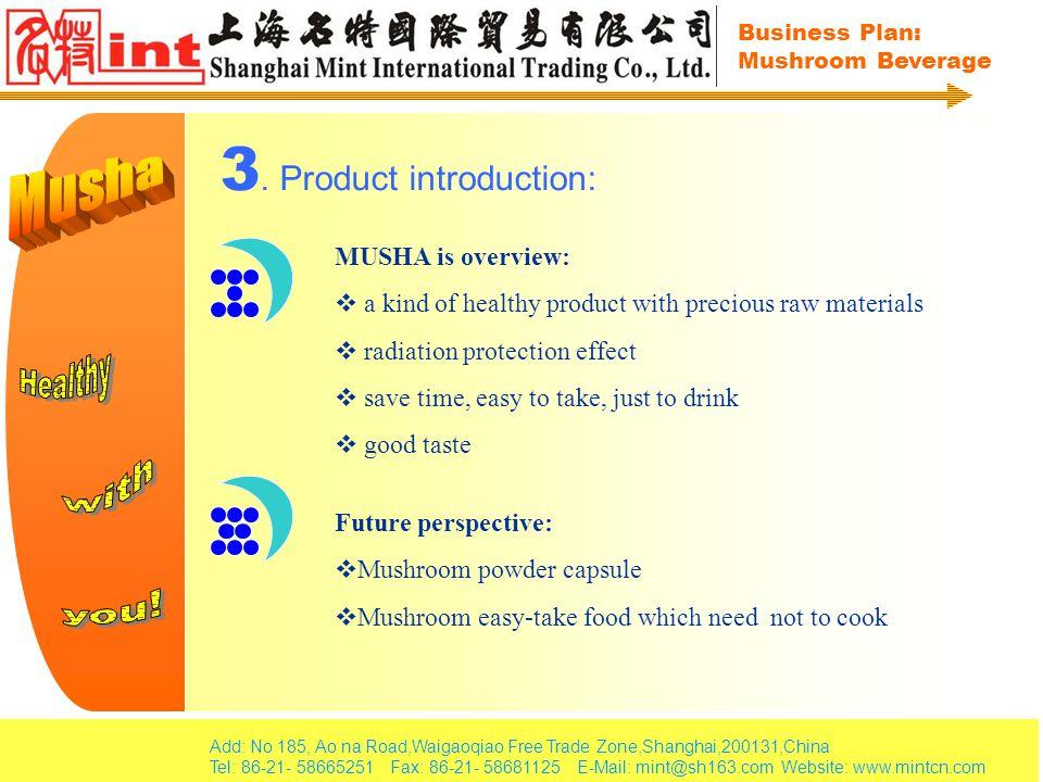 Add: No 185, Ao na Road,Waigaoqiao Free Trade Zone,Shanghai,200131,China Tel: 86-21- 58665251 Fax: 86-21- 58681125 E-Mail: mint@sh163.com Website: www.mintcn.com Business Plan: Mushroom Beverage 4.