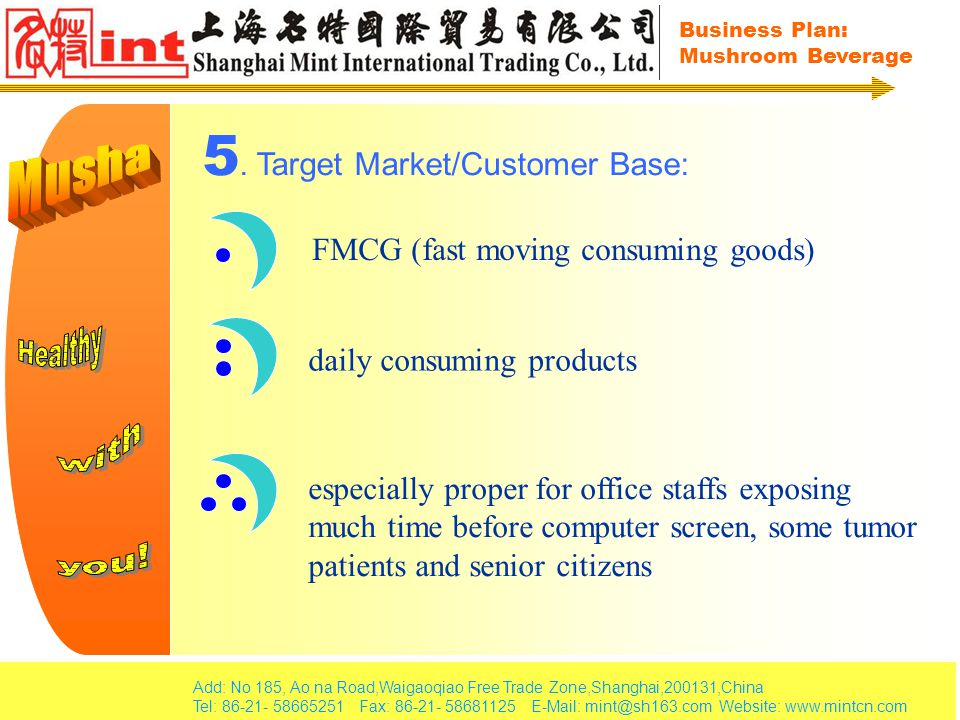 Add: No 185, Ao na Road,Waigaoqiao Free Trade Zone,Shanghai,200131,China Tel: 86-21- 58665251 Fax: 86-21- 58681125 E-Mail: mint@sh163.com Website: www.mintcn.com Business Plan: Mushroom Beverage SegmentationDescription of customersDescription Product ChildrenInfluenced by their parents and friends, good tastes (more sweetness) Low thickness High sweetness YouthsFashionable, dynamic, want to try new things, strong tastes Low thickness Changeable tastes AdultsMature, prefer healthier, moderate tastesLow thickness Senior CitizensRational, prefer light tasteModerately high thickness Low sweetness PatientsUse it as to pursue recoveryHigh thickness Segmentation market research needed will focus on one segmentation ( e.g.