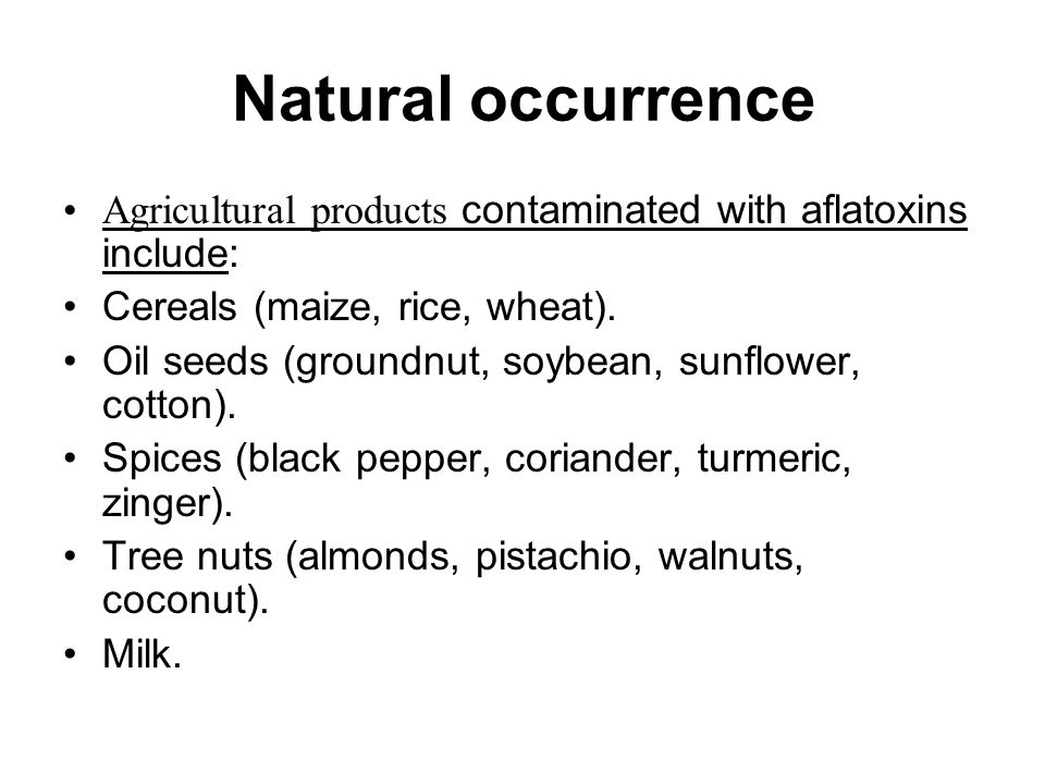 Natural occurrence Agricultural products contaminated with aflatoxins include: Cereals (maize, rice, wheat). Oil seeds (groundnut, soybean, sunflower,
